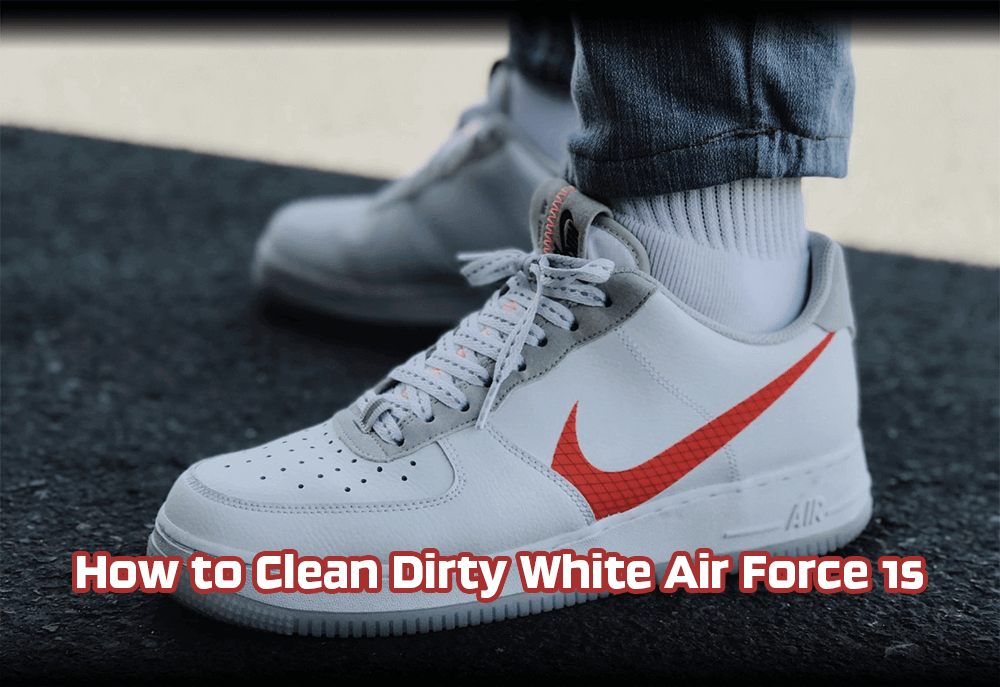 How to Clean Dirty White Air Force 1s